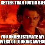 You Underestimate My Power Meme | I'M BETTER THAN JUSTIN BIEBER YOU UNDERESTIMATE MY POWERS OF LOOKING AWESOME | image tagged in memes,you underestimate my power | made w/ Imgflip meme maker
