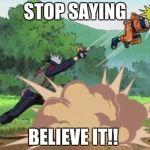 poke naruto | STOP SAYING BELIEVE IT!! | image tagged in poke naruto | made w/ Imgflip meme maker