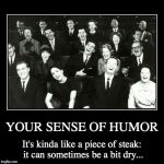 YOUR SENSE OF HUMOR | It's kinda like a piece of steak: it can sometimes be a bit dry... | image tagged in funny,demotivationals | made w/ Imgflip demotivational maker