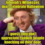 Jehovah's Witnesses don't celebrate Halloween I guess they don't appreciate random people knocking on their door. | image tagged in memes,creepy condescending wonka | made w/ Imgflip meme maker
