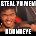 Fast Furious Johnny Tran Meme | I STEAL YU MEME ROUNDEYE | image tagged in memes,fast furious johnny tran | made w/ Imgflip meme maker