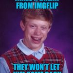 Repost week Oct 15 - 21 ( A GotHighMadeAMeme and Pipe_Picasso event) | TAKES A BREAK FROM IMGFLIP THEY WON'T LET HIM COME BACK | image tagged in memes,bad luck brian,imgflip,funny,taking a break,repost week | made w/ Imgflip meme maker