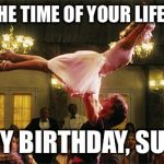 dirty dancing lift birthday lindsay | HAVE THE TIME OF YOUR LIFE , YOU ! HAPPY BIRTHDAY, SUSAN ! | image tagged in dirty dancing lift birthday lindsay | made w/ Imgflip meme maker