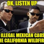 Men in black | OK, LISTEN UP AN ILLEGAL MEXICAN CAUSED THE CALIFORNIA WILDFIRES | image tagged in men in black | made w/ Imgflip meme maker