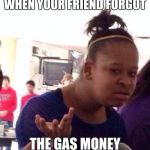 Black Girl Wat Meme | WHEN YOUR FRIEND FORGOT THE GAS MONEY | image tagged in memes,black girl wat | made w/ Imgflip meme maker