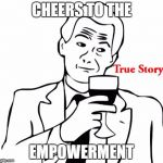 True Story Meme | CHEERS TO THE EMPOWERMENT | image tagged in memes,true story | made w/ Imgflip meme maker