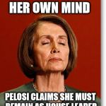 There's no place like House Leader,  There's no place like House Leader! | LEGEND IN HER OWN MIND PELOSI CLAIMS SHE MUST REMAIN AS HOUSE LEADER | image tagged in blind pelosi,memes,legend,nancy pelosi,psycho,delusional | made w/ Imgflip meme maker
