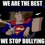 Batman And Superman Meme | WE ARE THE BEST WE STOP BULLYING | image tagged in memes,batman and superman | made w/ Imgflip meme maker