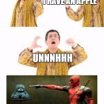 PPAP Meme | I HAVE AN APPLE I HAVE A PEN UNNNHHH | image tagged in memes,ppap | made w/ Imgflip meme maker