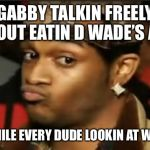 Conceited Reaction | GABBY TALKIN FREELY ABOUT EATIN D WADE'S ASS MEANWHILE EVERY DUDE LOOKIN AT WADE LIKE | image tagged in conceited reaction | made w/ Imgflip meme maker