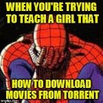 Sad Spiderman Meme | WHEN YOU'RE TRYING TO TEACH A GIRL THAT HOW TO DOWNLOAD MOVIES FROM TORRENT | image tagged in memes,sad spiderman,spiderman | made w/ Imgflip meme maker