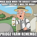 Pepridge farms | REMEMBER BACK WHEN THE BIGGEST COMPLAINT ABOUT DESTINY 2 WAS THE MIDA? PEPRIDGE FARM REMEMBERS | image tagged in pepridge farms | made w/ Imgflip meme maker