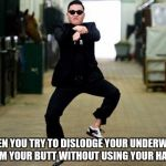 The Panty Prance | WHEN YOU TRY TO DISLODGE YOUR UNDERWEAR FROM YOUR BUTT WITHOUT USING YOUR HANDS | image tagged in memes,psy horse dance | made w/ Imgflip meme maker