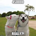 Dogs Kissing | 450000 REALLY?! | image tagged in dogs kissing | made w/ Imgflip meme maker