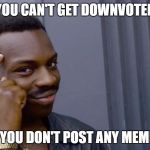 You cant if you dont | YOU CAN'T GET DOWNVOTED IF YOU DON'T POST ANY MEMES | image tagged in you cant if you dont | made w/ Imgflip meme maker