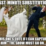 Angry Bride Meme | LAST-MINUTE SUBSTITUTION THIS ONE'S CUTE IF I CAN CAPTURE HIM - THE SHOW MUST GO ON... | image tagged in memes,angry bride | made w/ Imgflip meme maker