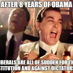 Good Fellas Hilarious Meme | AFTER 8 YEARS OF OBAMA LIBERALS ARE ALL OF SUDDEN FOR THE CONSTITUTION AND AGAINST DICTATORSHIPS | image tagged in memes,good fellas hilarious,libtards,liberal logic,liberal hypocrisy,college liberal | made w/ Imgflip meme maker