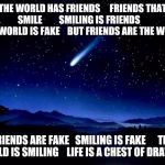 Shooting Star | THE WORLD HAS FRIENDS     FRIENDS THAT SMILE         SMILING IS FRIENDS      THE WORLD IS FAKE    BUT FRIENDS ARE THE WORLD FRIENDS ARE FAKE | image tagged in shooting star | made w/ Imgflip meme maker