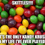 skittles | SKITTLES!!!! IT'S THE ONLY KANDY KRUSH IN MY LIFE I'VE EVER PLAYED!!! | image tagged in skittles | made w/ Imgflip meme maker