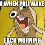 Spongebob Funny Face | YOU WHEN YOU WAKE UP EACH MORNING | image tagged in spongebob funny face | made w/ Imgflip meme maker