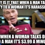 Picard Wtf Meme | WHY IS IT THAT WHEN A MAN TALKS DIRTY TO A WOMAN IT'S HARASSMENT BUT WHEN A WOMAN TALKS DIRTY TO A MAN IT'S $3.99 A MINUTE | image tagged in memes,picard wtf | made w/ Imgflip meme maker