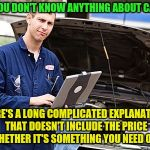 What women hear when they go to the to the car repair shop | OH YOU DON'T KNOW ANYTHING ABOUT CARS? HERE'S A LONG COMPLICATED EXPLANATION THAT DOESN'T INCLUDE THE PRICE OR WHETHER IT'S SOMETHING YOU NE | image tagged in internet mechanic | made w/ Imgflip meme maker
