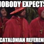 Nobody Expects the Spanish Inquisition Monty Python | NOBODY EXPECTS THE CATALONIAN REFERENDUM | image tagged in nobody expects the spanish inquisition monty python | made w/ Imgflip meme maker