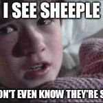Sheeple | I SEE SHEEPLE THEY DON'T EVEN KNOW THEY'RE SHEEPLE | image tagged in memes,i see dead people | made w/ Imgflip meme maker
