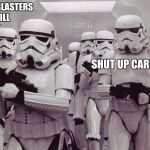 Storm troopers set your blaster! | SET YOUR BLASTERS TO KILL SHUT UP CARL | image tagged in storm troopers set your blaster | made w/ Imgflip meme maker