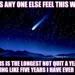 Shooting Star | DOES ANY ONE ELSE FEEL THIS WAY? THIS IS THE LONGEST NOT QUIT A YEAR, FEELING LIKE FIVE YEARS I HAVE EVER HAD. | image tagged in shooting star | made w/ Imgflip meme maker