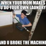 Laundry Viking Meme | WHEN YOUR MOM MAKES U DO YOUR OWN LAUNDRY AND U BROKE THE MACHINE | image tagged in memes,laundry viking | made w/ Imgflip meme maker