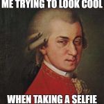 Mozart Not Sure Meme | ME TRYING TO LOOK COOL WHEN TAKING A SELFIE | image tagged in memes,mozart not sure | made w/ Imgflip meme maker