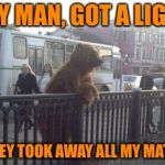 City Bear Meme | HEY MAN, GOT A LIGHT SMOKEY TOOK AWAY ALL MY MATCHES | image tagged in memes,city bear | made w/ Imgflip meme maker