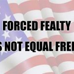 Faded American Flag | FORCED FEALTY DOES NOT EQUAL FREEDOM | image tagged in faded american flag | made w/ Imgflip meme maker