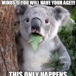 Suprised Koala | TODAY IF YOU TAKE YOUR AGE, ADD 10, MINUS 6, ADD 5, AND MINUS 9, YOU WILL HAVE YOUR AGE!!! THIS ONLY HAPPENS 24/7/365!!!!!! | image tagged in suprised koala | made w/ Imgflip meme maker