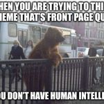 City Bear Meme | WHEN YOU ARE TRYING TO THINK OF A MEMETHAT'S FRONT PAGE QUALITY BUT YOU DON'T HAVE HUMAN INTELLIGENCE | image tagged in memes,city bear | made w/ Imgflip meme maker