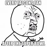 Why u no face | EVERY FALCONS FAN AFTER THE SUPER BOWL | image tagged in why u no face | made w/ Imgflip meme maker