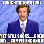 Anchorman | TONIGHT'S TOP STORY PITT STILL SUCKS......GREAT STORY ....COMPELLING AND RICH | image tagged in anchorman | made w/ Imgflip meme maker