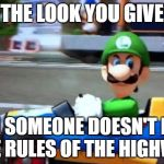 luigi death stare | THE LOOK YOU GIVE WHEN SOMEONE DOESN'T KNOW THE RULES OF THE HIGHWAY | image tagged in luigi death stare | made w/ Imgflip meme maker