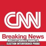 CNN Breaking News | MUELLER CHARGES OBAMA IN ELECTION INTERFERENCE PROBE | image tagged in cnn breaking news | made w/ Imgflip meme maker
