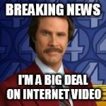 Ron Burgandy | BREAKING NEWS I'M A BIG DEAL ON INTERNET VIDEO | image tagged in ron burgandy | made w/ Imgflip meme maker