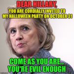 hillary clinton pissed | DEAR HILLARY, COME AS YOU ARE... YOU'RE EVIL ENOUGH YOU ARE CORDIALLY INVITED TO MY HALLOWEEN PARTY ON OCTOBER 31 | image tagged in hillary clinton pissed | made w/ Imgflip meme maker