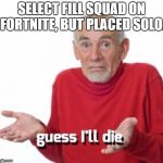 guess ill die | SELECT FILL SQUAD ON FORTNITE, BUT PLACED SOLO. | image tagged in guess ill die | made w/ Imgflip meme maker