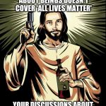 Ghetto Jesus Meme | IF YOUR STATEMENT ABOUT BEINGS DOESN'T COVER 'ALL LIVES MATTER' YOUR DISCUSSIONS ABOUT BEINGS ARE POINTLESS | image tagged in memes,ghetto jesus | made w/ Imgflip meme maker