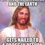 bad luck Brian has competition | CREATES THE UNIVERSE AND THE EARTH GETS NAILED TO A CROSS IN RETURN | image tagged in memes,smiling jesus,fact,funny,sad | made w/ Imgflip meme maker