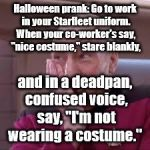 "Halloween prank | Halloween prank: Go to work in your Starfleet uniform. When your co-worker's say, ""nice costume,"" stare blankly, and in a deadpan, confused  