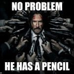 I'm thinkin' he's back | NO PROBLEM HE HAS A PENCIL | image tagged in john wick 2,memes,keanu reeves | made w/ Imgflip meme maker