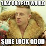 Macklemore Thrift Store Meme | THAT DOG PELT WOULD SURE LOOK GOOD | image tagged in memes,macklemore thrift store | made w/ Imgflip meme maker