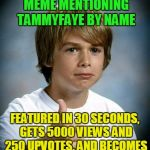 and when you click on 'show more' you get that eye-rolling Hayden Panettiere gif which gets you all hot and bothered | SUBMITS LENGTHY MEME MENTIONING TAMMYFAYE BY NAME FEATURED IN 30 SECONDS, GETS 5000 VIEWS AND 250 UPVOTES, AND BECOMES ONLY MEME ON FRONT PA | image tagged in good luck gary,memes,tammyfaye,imgflip users,meme making | made w/ Imgflip meme maker