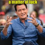 Winning! | Winning is just a matter of luck Ask any loser | image tagged in charlie sheen aliens,memes,winning | made w/ Imgflip meme maker
